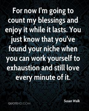Susan Walk  - For now I'm going to count my blessings and enjoy it while it lasts. You just know that you've found your niche when you can work yourself to exhaustion and still love every minute of it.