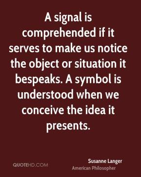 Susanne Langer - A signal is comprehended if it serves to make us notice the object or situation it bespeaks. A symbol is understood when we conceive the idea it presents.