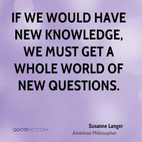 Susanne Langer - If we would have new knowledge, we must get a whole world of new questions.