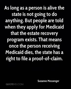 Suzanne Messenger  - As long as a person is alive the state is not going to do anything. But people are told when they apply for Medicaid that the estate recovery program exists. That means once the person receiving Medicaid dies, the state has a right to file a proof-of-claim.