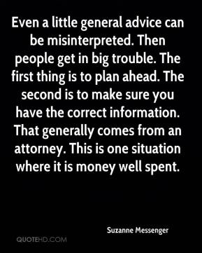 Suzanne Messenger  - Even a little general advice can be misinterpreted. Then people get in big trouble. The first thing is to plan ahead. The second is to make sure you have the correct information. That generally comes from an attorney. This is one situation where it is money well spent.