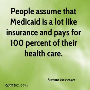 Suzanne Messenger  - People assume that Medicaid is a lot like insurance and pays for 100 percent of their health care.