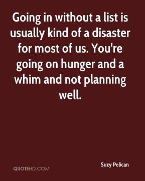 Suzy Pelican  - Going in without a list is usually kind of a disaster for most of us. You're going on hunger and a whim and not planning well.