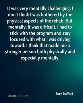 Suzy Stafford  - It was very mentally challenging. I don't think I was bothered by the physical aspects of the rehab. But, mentally, it was difficult. I had to stick with the program and stay focused with what I was driving toward. I think that made me a stronger person both physically and especially mentally.