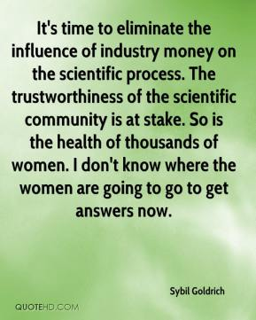 Sybil Goldrich  - It's time to eliminate the influence of industry money on the scientific process. The trustworthiness of the scientific community is at stake. So is the health of thousands of women. I don't know where the women are going to go to get answers now.