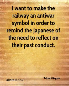 Takashi Nagase  - I want to make the railway an antiwar symbol in order to remind the Japanese of the need to reflect on their past conduct.