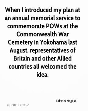 Takashi Nagase  - When I introduced my plan at an annual memorial service to commemorate POWs at the Commonwealth War Cemetery in Yokohama last August, representatives of Britain and other Allied countries all welcomed the idea.