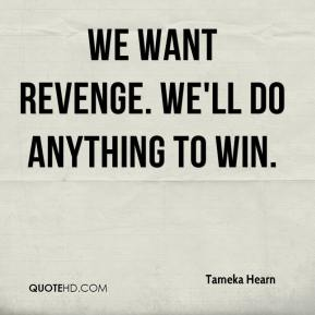 Tameka Hearn  - We want revenge. We'll do anything to win.