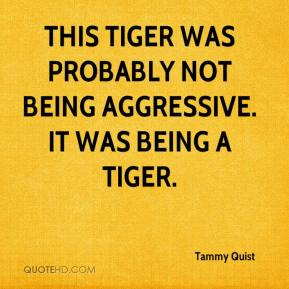 Tammy Quist  - This tiger was probably not being aggressive. It was being a tiger.