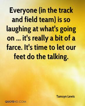 Tamsyn Lewis  - Everyone (in the track and field team) is so laughing at what's going on ... it's really a bit of a farce. It's time to let our feet do the talking.