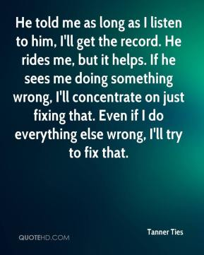 He told me as long as I listen to him, I'll get the record. He rides me, but it helps. If he sees me doing something wrong, I'll concentrate on just fixing that. Even if I do everything else wrong, I'll try to fix that.