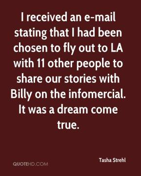 Tasha Strehl  - I received an e-mail stating that I had been chosen to fly out to LA with 11 other people to share our stories with Billy on the infomercial. It was a dream come true.