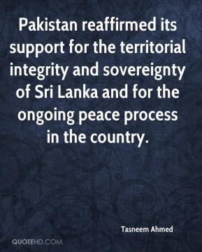 Pakistan reaffirmed its support for the territorial integrity and sovereignty of Sri Lanka and for the ongoing peace process in the country.