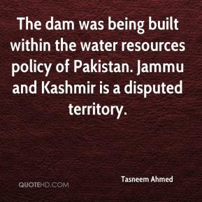 Tasneem Ahmed  - The dam was being built within the water resources policy of Pakistan. Jammu and Kashmir is a disputed territory.