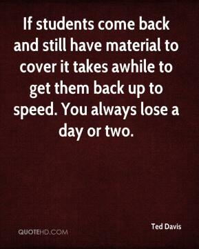 Ted Davis  - If students come back and still have material to cover it takes awhile to get them back up to speed. You always lose a day or two.