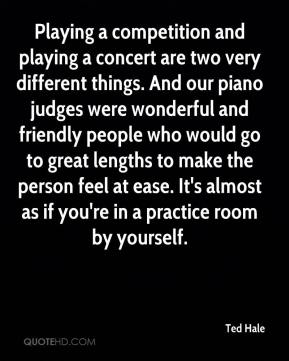 Ted Hale  - Playing a competition and playing a concert are two very different things. And our piano judges were wonderful and friendly people who would go to great lengths to make the person feel at ease. It's almost as if you're in a practice room by yourself.