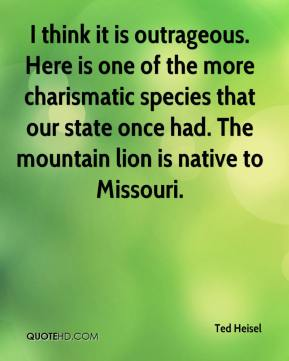 Ted Heisel  - I think it is outrageous. Here is one of the more charismatic species that our state once had. The mountain lion is native to Missouri.