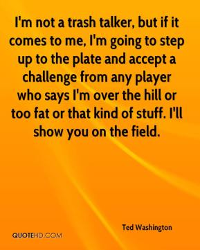 Ted Washington  - I'm not a trash talker, but if it comes to me, I'm going to step up to the plate and accept a challenge from any player who says I'm over the hill or too fat or that kind of stuff. I'll show you on the field.