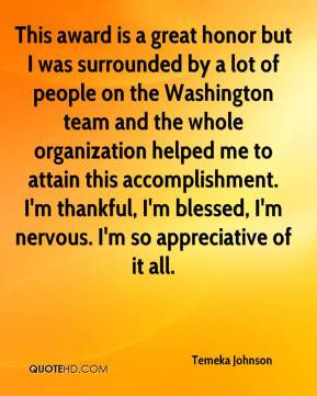 Temeka Johnson  - This award is a great honor but I was surrounded by a lot of people on the Washington team and the whole organization helped me to attain this accomplishment. I'm thankful, I'm blessed, I'm nervous. I'm so appreciative of it all.