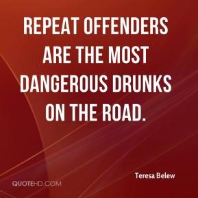 Teresa Belew  - Repeat offenders are the most dangerous drunks on the road.