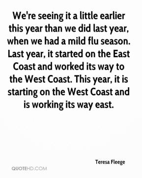 Teresa Fleege  - We're seeing it a little earlier this year than we did last year, when we had a mild flu season. Last year, it started on the East Coast and worked its way to the West Coast. This year, it is starting on the West Coast and is working its way east.