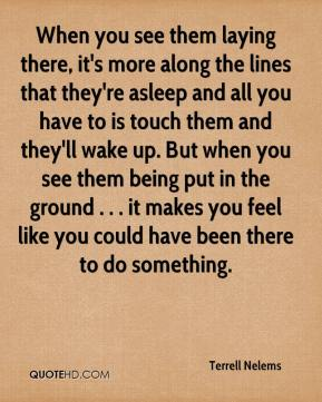 Terrell Nelems  - When you see them laying there, it's more along the lines that they're asleep and all you have to is touch them and they'll wake up. But when you see them being put in the ground . . . it makes you feel like you could have been there to do something.