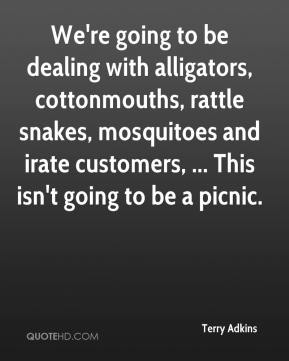 Terry Adkins  - We're going to be dealing with alligators, cottonmouths, rattle snakes, mosquitoes and irate customers, ... This isn't going to be a picnic.