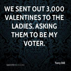 Terry Dill  - We sent out 3,000 Valentines to the ladies, asking them to be my voter.
