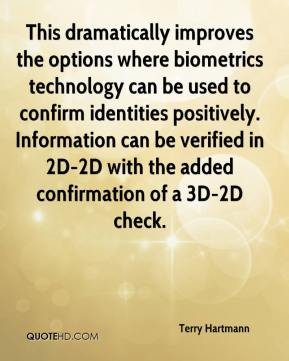 Terry Hartmann  - This dramatically improves the options where biometrics technology can be used to confirm identities positively. Information can be verified in 2D-2D with the added confirmation of a 3D-2D check.