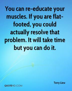 Terry Liew  - You can re-educate your muscles. If you are flat-footed, you could actually resolve that problem. It will take time but you can do it.