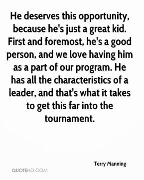 Terry Manning  - He deserves this opportunity, because he's just a great kid. First and foremost, he's a good person, and we love having him as a part of our program. He has all the characteristics of a leader, and that's what it takes to get this far into the tournament.