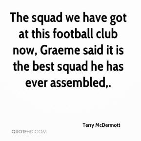 Terry McDermott  - The squad we have got at this football club now, Graeme said it is the best squad he has ever assembled.