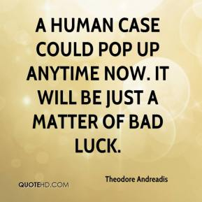 Theodore Andreadis  - A human case could pop up anytime now. It will be just a matter of bad luck.