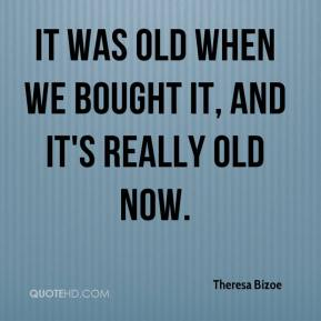 Theresa Bizoe  - It was old when we bought it, and it's really old now.