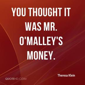 You thought it was Mr. O'Malley's money.