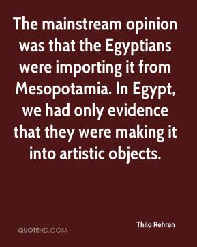 The mainstream opinion was that the Egyptians were importing it from Mesopotamia. In Egypt, we had only evidence that they were making it into artistic objects.
