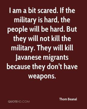 Thom Beanal  - I am a bit scared. If the military is hard, the people will be hard. But they will not kill the military. They will kill Javanese migrants because they don't have weapons.