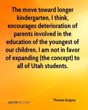 Thomas Gregory  - The move toward longer kindergarten, I think, encourages deterioration of parents involved in the education of the youngest of our children, I am not in favor of expanding (the concept) to all of Utah students.