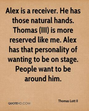 Thomas Lott II  - Alex is a receiver. He has those natural hands. Thomas (III) is more reserved like me. Alex has that personality of wanting to be on stage. People want to be around him.