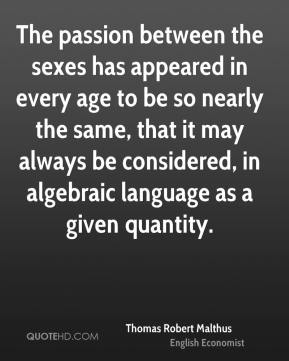 Thomas Robert Malthus  - The passion between the sexes has appeared in every age to be so nearly the same, that it may always be considered, in algebraic language as a given quantity.