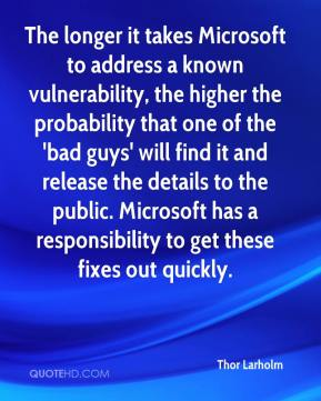 Thor Larholm  - The longer it takes Microsoft to address a known vulnerability, the higher the probability that one of the 'bad guys' will find it and release the details to the public. Microsoft has a responsibility to get these fixes out quickly.