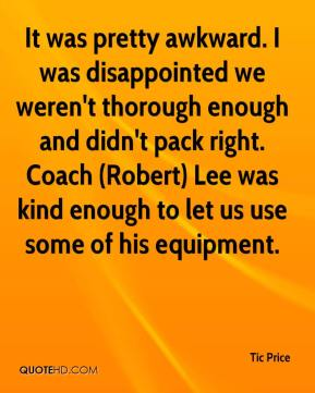 Tic Price  - It was pretty awkward. I was disappointed we weren't thorough enough and didn't pack right. Coach (Robert) Lee was kind enough to let us use some of his equipment.