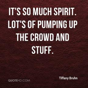 Tiffany Bruhn  - It's so much spirit. Lot's of pumping up the crowd and stuff.