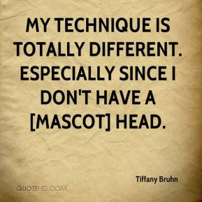Tiffany Bruhn  - My technique is totally different. Especially since I don't have a [mascot] head.
