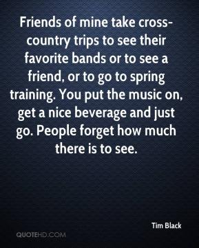 Tim Black  - Friends of mine take cross-country trips to see their favorite bands or to see a friend, or to go to spring training. You put the music on, get a nice beverage and just go. People forget how much there is to see.