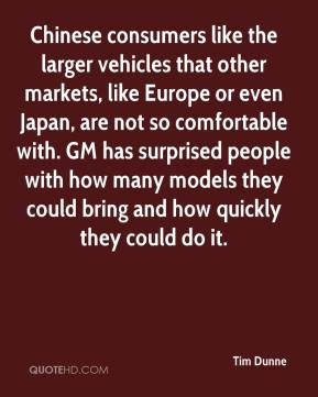 Tim Dunne  - Chinese consumers like the larger vehicles that other markets, like Europe or even Japan, are not so comfortable with. GM has surprised people with how many models they could bring and how quickly they could do it.