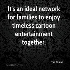 Tim Dunne  - It's an ideal network for families to enjoy timeless cartoon entertainment together.