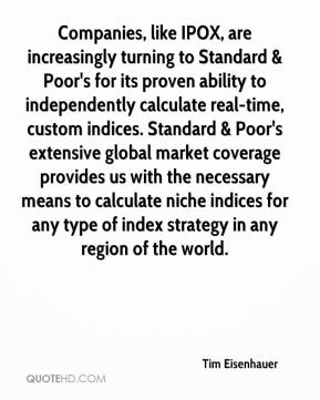 Tim Eisenhauer  - Companies, like IPOX, are increasingly turning to Standard & Poor's for its proven ability to independently calculate real-time, custom indices. Standard & Poor's extensive global market coverage provides us with the necessary means to calculate niche indices for any type of index strategy in any region of the world.