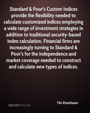 Tim Eisenhauer  - Standard & Poor's Custom Indices provide the flexibility needed to calculate customized indices employing a wide range of investment strategies in addition to traditional security-based index calculation. Financial firms are increasingly turning to Standard & Poor's for the independence and market coverage needed to construct and calculate new types of indices.