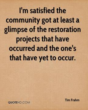 Tim Frahm  - I'm satisfied the community got at least a glimpse of the restoration projects that have occurred and the one's that have yet to occur.